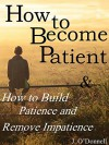 How to Become Patient: How to Build Patience and Remove Impatience (how to develop self-discipline, how to have more patience, how to become more patient, impatience) - James O'Donnell