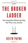 The Broken Ladder: How Inequality Affects the Way We Think, Live, and Die - Keith Payne