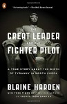 The Great Leader and the Fighter Pilot: A True Story About the Birth of Tyranny in North Korea - Blaine Harden