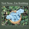 Not Now, I'm Knitting:Sweaters, Shawls, Vests, and Other Patterns in Classic and Contemporary Styles - Barbara Hurd