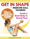Get In Shape With Medicine Ball Training: The 30 Best Medicine Ball Exercises and Workouts To Create A Great Body In Record Time (Get In Shape Workout Routines and Exercises Book 1) - Julie Schoen, Little Pearl