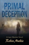 Primal Deception (A Lacy Merrick Thriller Book 1) - Robin Mahle