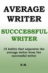 Average Writer, Successful Writer: 15 habits that separates the average writer from the successful writer - how to be a best selling author - R M