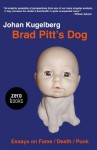 Brad Pitt's Dog: Essays on Fame, Death, Punk - Johan Kugelberg