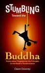 Stumbling Toward the Buddha: Stories about Tripping over My Principles on the Road to Transformation - Dawn Downey