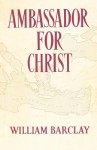 Ambassador for Christ: The Life and Teaching of Paul - William Barclay