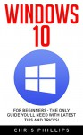 Windows 10: For Beginners - The Only Guide You'll Need with Latest Tips and Tricks! (Windows 10 Handbook, Windows Operating System, Windows 10 Manual) - Chris Phillips
