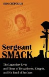 Sergeant Smack: The Legendary Lives and Times of Ike Atkinson, Kingpin, and His Band of Brothers - Ron Chepesiuk