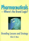 Pharmaceuticals--Where's the Brand Logic?: Branding Lessons and Strategies - Giles David Moss