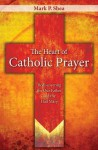 The Heart of Catholic Prayer: Rediscovering the Our Father and the Hail Mary - Mark P. Shea