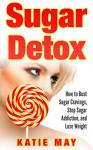 Sugar Detox: How to Bust Sugar Cravings, Stop Sugar Addiction, and Lose Weight - Katie May