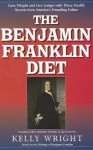 The Benjamin Franklin Diet: Lose Weight and Live Longer with These Health Secrets from America's Founding Father: Based on the Writings of Benjamin Franklin - Kelly Wright