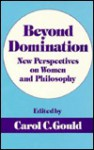 Beyond Domination: New Prespectives on Women and Philosophy - Carol C. Gould