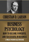 BUSINESS PSYCHOLOGY. How To Become Powerful And Successful In Business. (Timeless Wisdom Collection) - Christian D. Larson