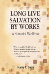Long Live Salvation by Works: A Humanist Manifesto - Harry T. Cook
