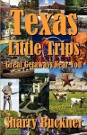 Texas Little Trips: Great Getaways Near You - Sharry Buckner
