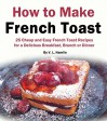 How to Make French Toast: 25 Cheap and Easy French Toast Recipes for a Delicious Breakfast, Brunch or Dinner - V. L. Hamlin