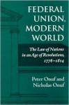Federal Union, Modern World: The Law of Nations in an Age of Revolutions, 1776-1814 - Peter S. Onuf
