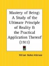 Mastery of Being: A Study of the Ultimate Principle of Reality and the Practical Application Thereof - William W. Atkinson