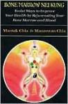 Bone Marrow Nei Kung: Taoist Ways to Improve Your Health by Rejuvenating Your Bone Marrow and Blood - Mantak Chia, Maneewan Chia
