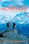 How to Live a Life of Adventure: The Art of Exploring the World - Frosty Wooldridge