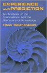 Experience and Prediction: An Analysis of the Foundations and the Structure of Knowledge - Hans Reichenbach, Alan W. Richardson