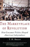 The Marketplace of Revolution: How Consumer Politics Shaped American Independence - T.H. Breen