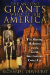 The Ancient Giants Who Ruled America: The Missing Skeletons and the Great Smithsonian Cover-Up - Richard J Dewhurst
