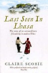 Last Seen in Lhasa: The story of an extraordinary friendship in modern Tibet - Claire Scobie