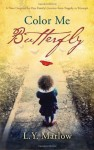 Color Me Butterfly: A Novel Inspired by One Family's Journey from Tragedy to Triumph - L.Y. Marlow