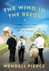 The Wind in the Reeds: A Storm, A Play, and the City That Would Not Be Broken - Wendell Pierce, Rod Dreher