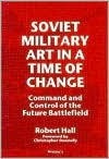 Soviet Military Art in a Time of Change: Command and Control of the Future Battlefield - Robert Hall