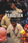 The Struggle for Pakistan: A Muslim Homeland and Global Politics - Ayesha Jalal