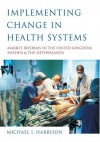 Implementing Change in Health Systems: Market Reforms in the United Kingdom, Sweden and the Netherlands - Michael Harrison