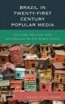 Brazil in Twenty-First Century Popular Media: Culture, Politics, and Nationalism on the World Stage - Naomi Pueo Wood, Gabriela Antunes, Carolina Rocha, Aline Frey