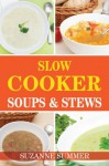 Slow Cooker Soups & Stews (Tasty Soups & Stews For Any Occastions From The Fantastic Slow Cooker Cookbook) - Suzanne Summer
