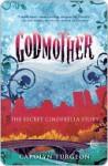 Godmother: The Secret Cinderella Story - Carolyn Turgeon