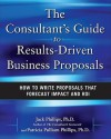 The Consultant's Guide to Results-Driven Business Proposals: How to Write Proposals That Forecast Impact and ROI - Jack J. Phillips, Patricia Pulliam Phillips