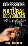Confessions Of A Natural Bodybuilder: Insights I've gained from being in the trenches for 16 years - Nick Richards