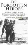 The Forgotten Heroes: Untold Stories of the Extraordinary World War II - Courage, Survival, Resistance and Rescue Mission - Scott S. F. Meaker