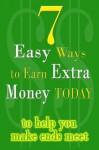 7 Easy Ways To Earn Extra Money Today to help you make ends meet - 2011 Edition - E.J. Thornton, John Clark Craig