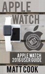 Apple Watch: Apple Watch 2016 User Guide (2016 guide, ios, apps, iphone, apple watch, apple manual, watches) - Matt Cook