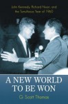 A New World to Be Won: John Kennedy, Richard Nixon, and the Tumultuous Year of 1960: John Kennedy, Richard Nixon, and the Tumultuous Year of 1960 - G. Scott Thomas