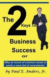 The 2 Keys to Business Success: Why an Ounce of Common Sense Is Worth a Room Full of Consultants - Paul E Anders Jr