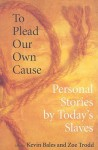 To Plead Our Own Cause: Personal Stories by Today's Slaves - Kevin Bales