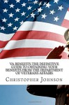 VA Benefits-The Definitive Guide to Obtaining Your Benefits from the Department of Veterans Affairs - Christopher M Johnson