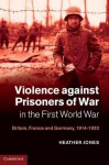 Violence Against Prisoners of War in the First World War: Britain, France and Germany, 1914-1920 - Heather Jones