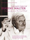 Happy Table of Eugene Walter: Southern Spirits in Food and Drink: An Ardent Survey of Southern Beverages, and How to Prepare Such, and a Grand Selection ... Dishes Employing Spiritous Flavorings - Eugene Walter, Don Goodman, Thomas Head