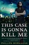 This Case Is Gonna Kill Me - Phillipa Bornikova