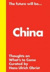 The Future Will Be... China Edition: Thoughts on What's to Come - Philip Tinari, Karen Marta, Hans Ulrich Obrist